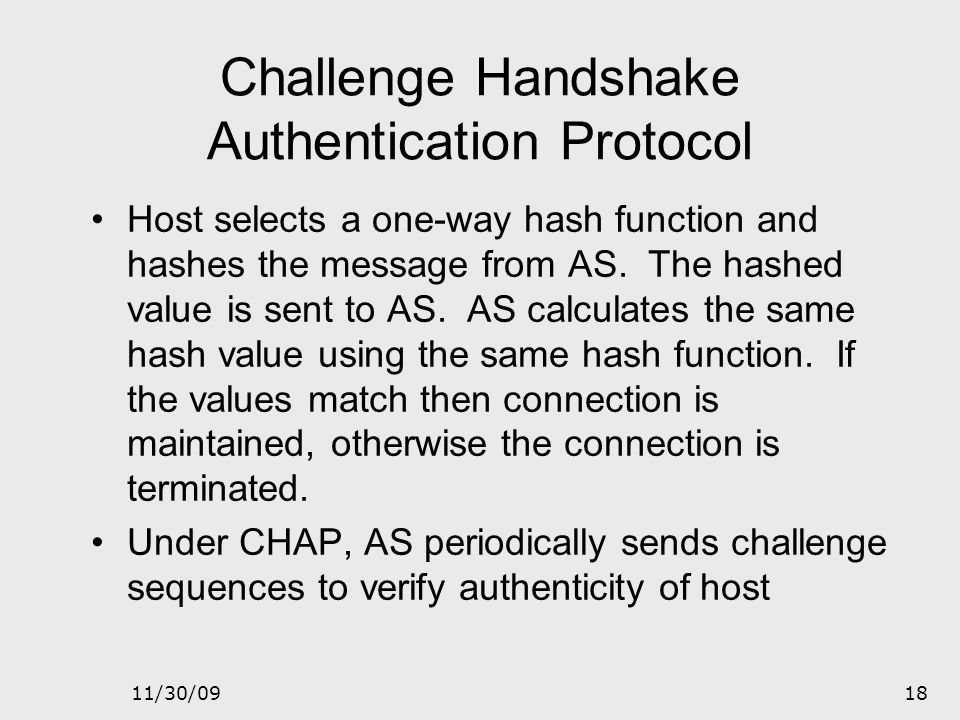 11/30/0917 Challenge Handshake Authentication Protocol CHAP is a point-to-point protocol Used where hosts are connected to routers using switched circ