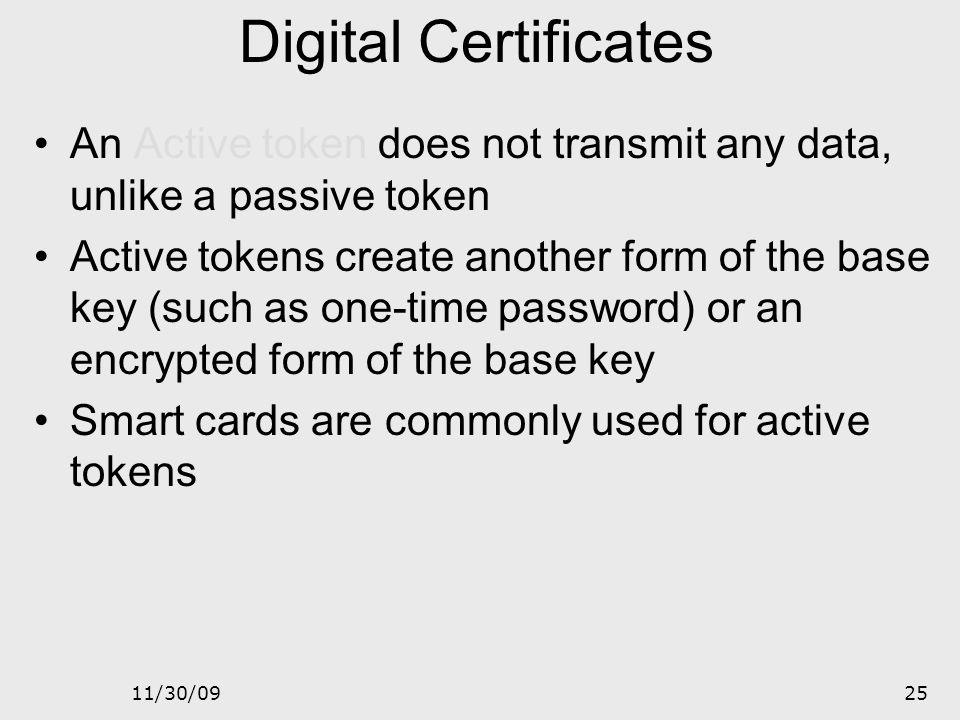 11/30/0924 Digital Certificates Passive token is a storage device that holds multiple keys. Appropriate key is transmitted using the transmission devi