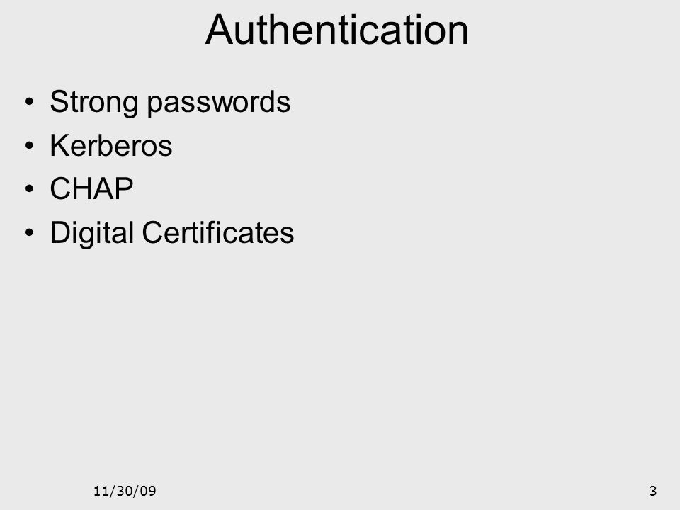 11/30/092 2 Access Control Two parts to access control Authentication: Who goes there? Determine whether access is allowed Authenticate human to machi
