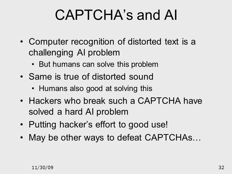 11/30/0931 Do CAPTCHAs Exist? Test: Find 2 words in the following Easy for most humans Difficult for computers (OCR problem)