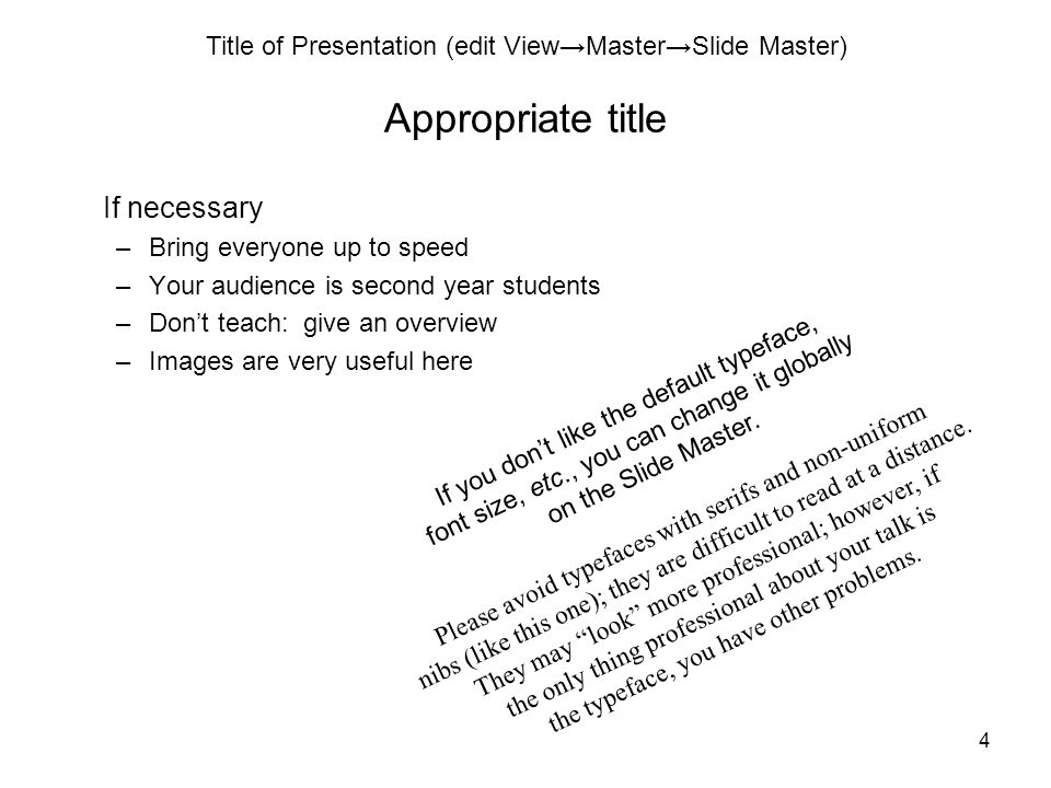Title of Presentation (edit View→Master→Slide Master) 4 Appropriate title If necessary –Bring everyone up to speed –Your audience is second year students –Don't teach: give an overview –Images are very useful here If you don't like the default typeface, font size, etc., you can change it globally on the Slide Master.