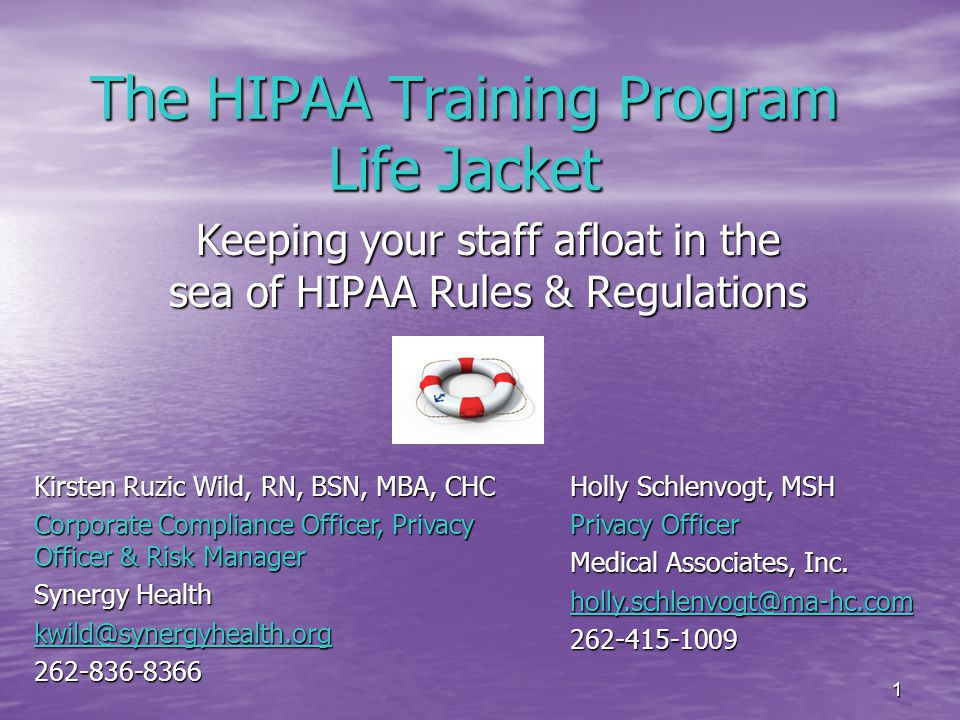 1 The HIPAA Training Program Life Jacket Keeping your staff afloat in the sea of HIPAA Rules & Regulations Holly Schlenvogt, MSH Privacy Officer Medical Associates, Inc.