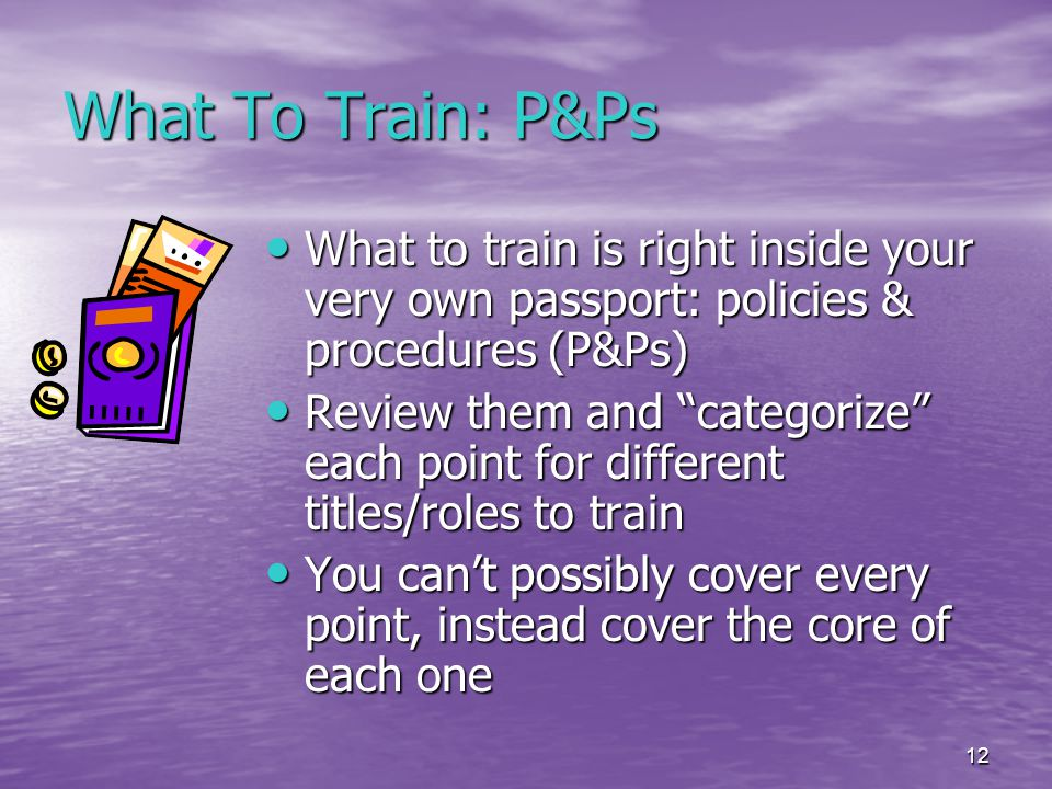 12 What To Train: P&Ps What to train is right inside your very own passport: policies & procedures (P&Ps) What to train is right inside your very own passport: policies & procedures (P&Ps) Review them and categorize each point for different titles/roles to train Review them and categorize each point for different titles/roles to train You can't possibly cover every point, instead cover the core of each one You can't possibly cover every point, instead cover the core of each one