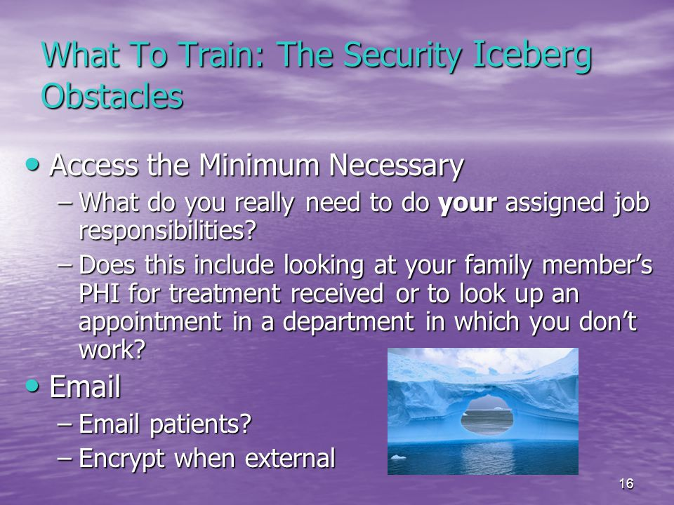 16 What To Train: The Security Iceberg Obstacles Access the Minimum Necessary Access the Minimum Necessary –What do you really need to do your assigned job responsibilities.