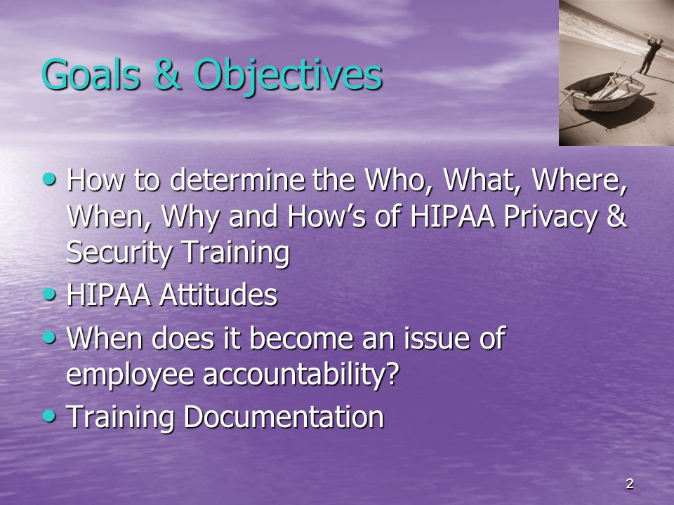 2 Goals & Objectives How to determine the Who, What, Where, When, Why and How's of HIPAA Privacy & Security Training How to determine the Who, What, Where, When, Why and How's of HIPAA Privacy & Security Training HIPAA Attitudes HIPAA Attitudes When does it become an issue of employee accountability.