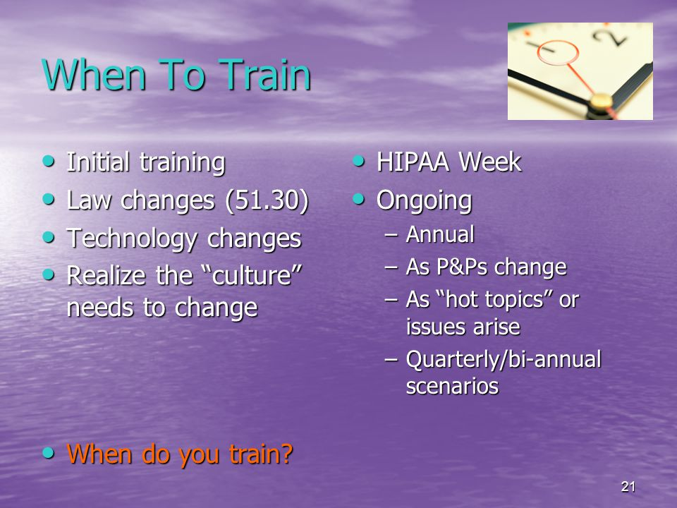 21 When To Train Initial training Initial training Law changes (51.30) Law changes (51.30) Technology changes Technology changes Realize the culture needs to change Realize the culture needs to change When do you train.
