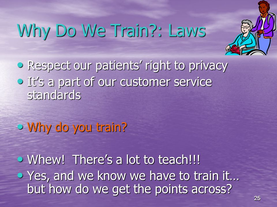 25 Why Do We Train : Laws Respect our patients' right to privacy Respect our patients' right to privacy It's a part of our customer service standards It's a part of our customer service standards Why do you train.