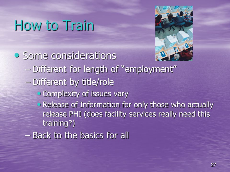 27 How to Train Some considerations Some considerations –Different for length of employment –Different by title/role Complexity of issues vary Complexity of issues vary Release of Information for only those who actually release PHI (does facility services really need this training ) Release of Information for only those who actually release PHI (does facility services really need this training ) –Back to the basics for all