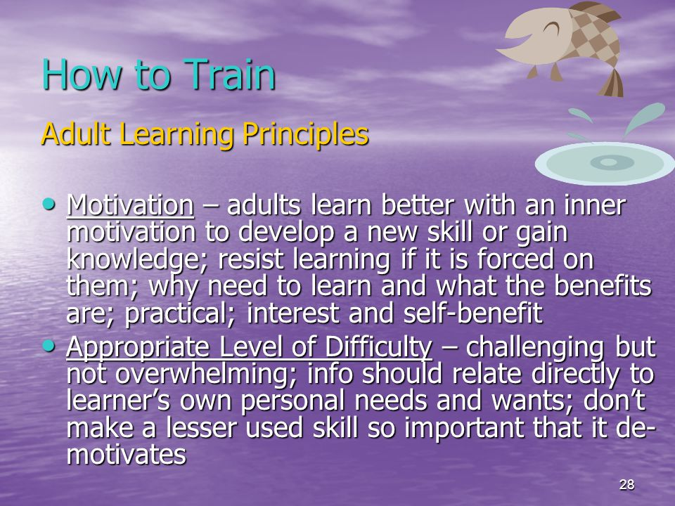 28 How to Train Adult Learning Principles Motivation – adults learn better with an inner motivation to develop a new skill or gain knowledge; resist learning if it is forced on them; why need to learn and what the benefits are; practical; interest and self-benefit Motivation – adults learn better with an inner motivation to develop a new skill or gain knowledge; resist learning if it is forced on them; why need to learn and what the benefits are; practical; interest and self-benefit Appropriate Level of Difficulty – challenging but not overwhelming; info should relate directly to learner's own personal needs and wants; don't make a lesser used skill so important that it de- motivates Appropriate Level of Difficulty – challenging but not overwhelming; info should relate directly to learner's own personal needs and wants; don't make a lesser used skill so important that it de- motivates