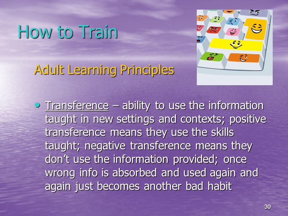 30 How to Train Adult Learning Principles Transference – ability to use the information taught in new settings and contexts; positive transference means they use the skills taught; negative transference means they don't use the information provided; once wrong info is absorbed and used again and again just becomes another bad habit Transference – ability to use the information taught in new settings and contexts; positive transference means they use the skills taught; negative transference means they don't use the information provided; once wrong info is absorbed and used again and again just becomes another bad habit