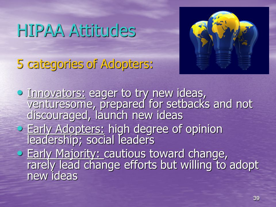 39 HIPAA Attitudes 5 categories of Adopters: Innovators: eager to try new ideas, venturesome, prepared for setbacks and not discouraged, launch new ideas Innovators: eager to try new ideas, venturesome, prepared for setbacks and not discouraged, launch new ideas Early Adopters: high degree of opinion leadership; social leaders Early Adopters: high degree of opinion leadership; social leaders Early Majority: cautious toward change, rarely lead change efforts but willing to adopt new ideas Early Majority: cautious toward change, rarely lead change efforts but willing to adopt new ideas