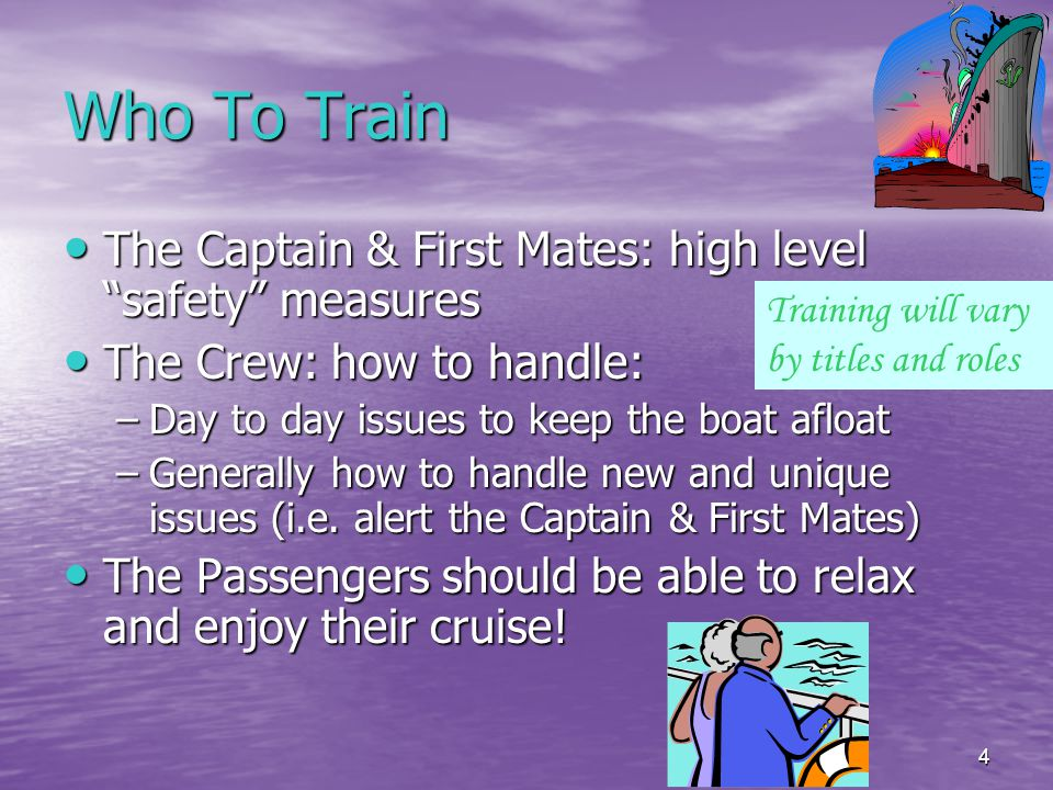 4 Who To Train The Captain & First Mates: high level safety measures The Captain & First Mates: high level safety measures The Crew: how to handle: The Crew: how to handle: –Day to day issues to keep the boat afloat –Generally how to handle new and unique issues (i.e.