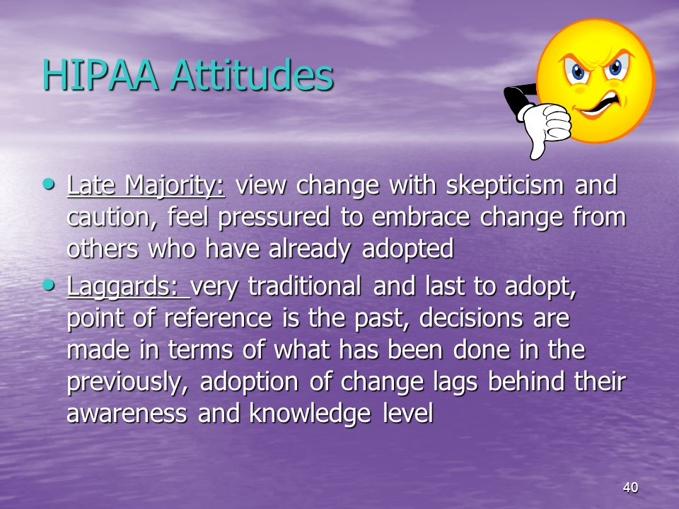 40 HIPAA Attitudes Late Majority: view change with skepticism and caution, feel pressured to embrace change from others who have already adopted Late Majority: view change with skepticism and caution, feel pressured to embrace change from others who have already adopted Laggards: very traditional and last to adopt, point of reference is the past, decisions are made in terms of what has been done in the previously, adoption of change lags behind their awareness and knowledge level Laggards: very traditional and last to adopt, point of reference is the past, decisions are made in terms of what has been done in the previously, adoption of change lags behind their awareness and knowledge level