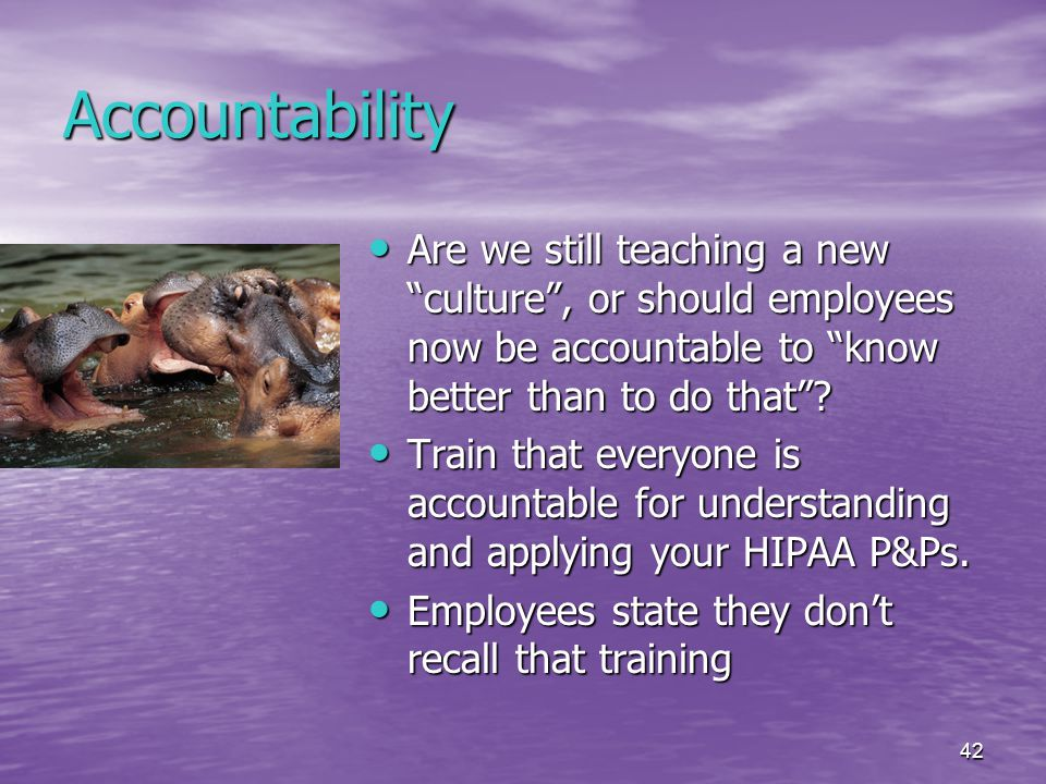 42 Accountability Are we still teaching a new culture , or should employees now be accountable to know better than to do that .