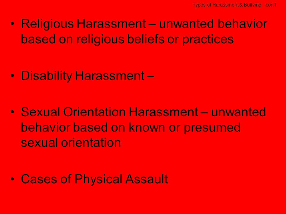 Types of Harassment & Bullying Bullying – persistent negative attacks Stalking – pestering an individual in writing, electronically, phone, following an individual or spying on them Sexual harassment – unwanted behavior of a sexual nature Racial Harassment – written or verbal threats or insults based on race, ethnicity or skin color, ridicule based on cultural grounds