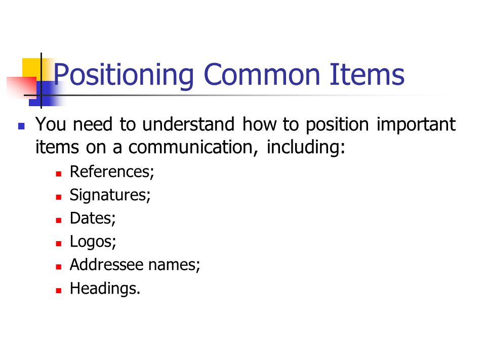 Positioning Common Items You need to understand how to position important items on a communication, including: References; Signatures; Dates; Logos; Addressee names; Headings.