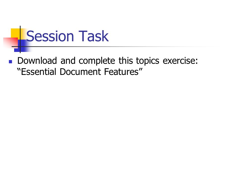 Session Task Download and complete this topics exercise: Essential Document Features