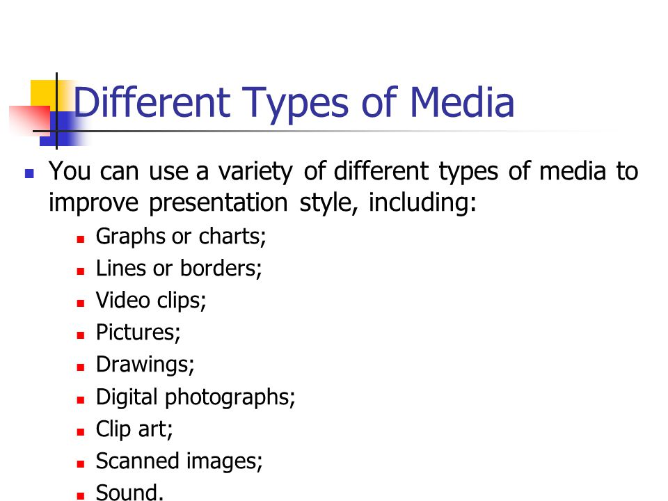Different Types of Media You can use a variety of different types of media to improve presentation style, including: Graphs or charts; Lines or borders; Video clips; Pictures; Drawings; Digital photographs; Clip art; Scanned images; Sound.