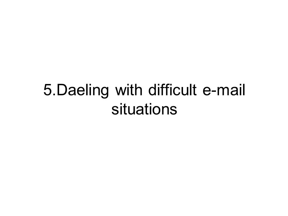 5.Daeling with difficult e-mail situations