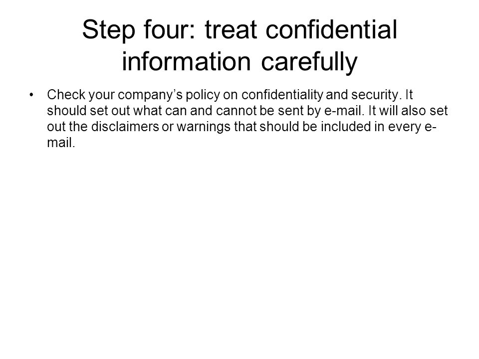 Step four: treat confidential information carefully Check your company's policy on confidentiality and security.