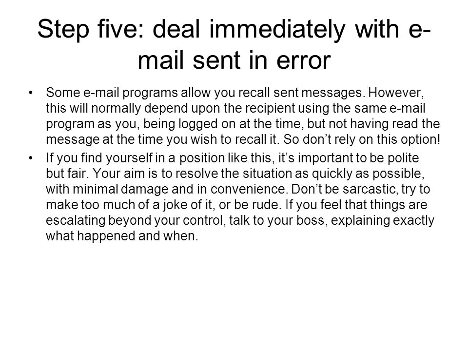 Step five: deal immediately with e- mail sent in error Some e-mail programs allow you recall sent messages.