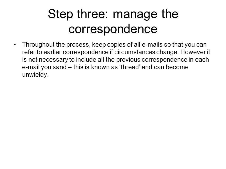 Step three: manage the correspondence Throughout the process, keep copies of all e-mails so that you can refer to earlier correspondence if circumstances change.