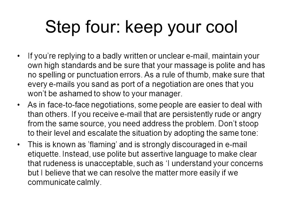Step four: keep your cool If you're replying to a badly written or unclear e-mail, maintain your own high standards and be sure that your massage is polite and has no spelling or punctuation errors.