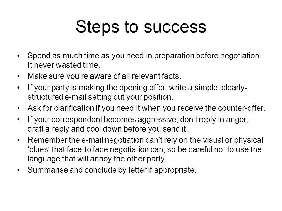 Steps to success Spend as much time as you need in preparation before negotiation.