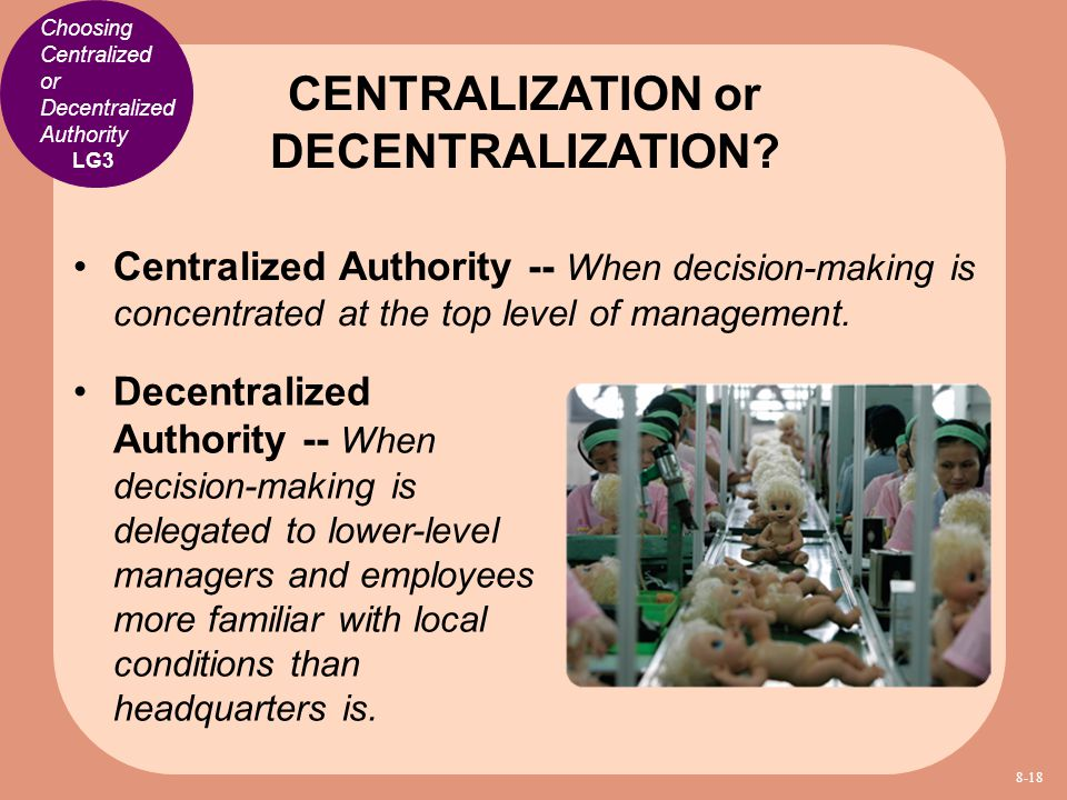 Choosing Centralized or Decentralized Authority Centralized Authority -- When decision-making is concentrated at the top level of management. CENTRALI