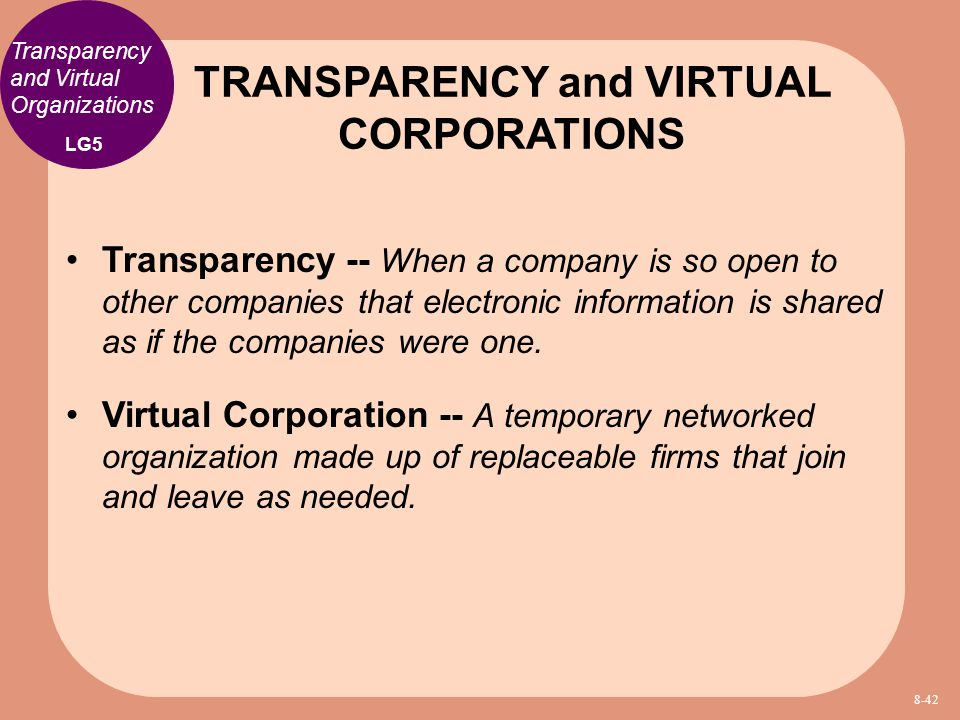 Transparency -- When a company is so open to other companies that electronic information is shared as if the companies were one. Virtual Corporation -