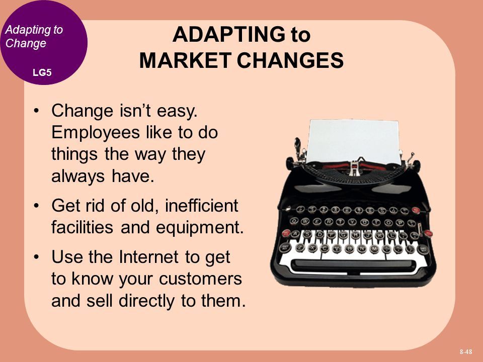 Adapting to Change Change isn't easy. Employees like to do things the way they always have. Get rid of old, inefficient facilities and equipment. Use