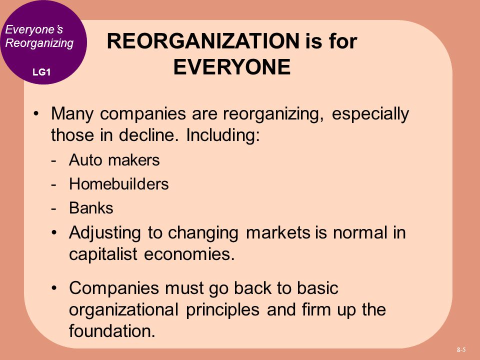 Everyone's Reorganizing Many companies are reorganizing, especially those in decline. Including:  Auto makers  Homebuilders  Banks Adjusting to cha