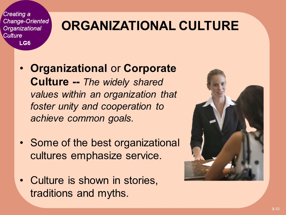 Creating a Change-Oriented Organizational Culture Organizational or Corporate Culture -- The widely shared values within an organization that foster u