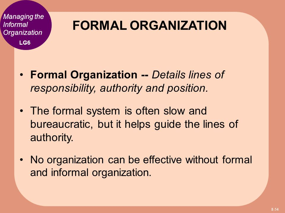 Managing the Informal Organization Formal Organization -- Details lines of responsibility, authority and position. The formal system is often slow and