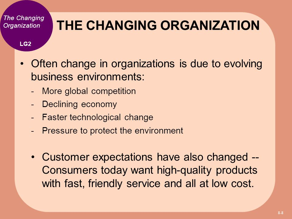 The Changing Organization Often change in organizations is due to evolving business environments:  More global competition  Declining economy  Fast