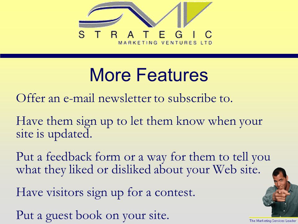 Features Ask people to bookmark your site. Have a ''free for all'' links page on your Web site to draw traffic. Ask people to make your site their sta