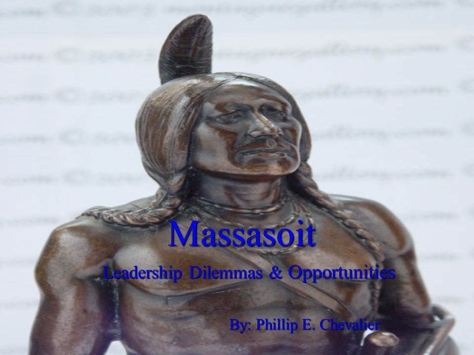 Massasoit Leadership Dilemmas & Opportunities By: Phillip E. Chevalier
