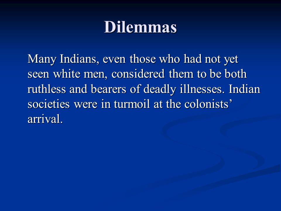 Dilemmas Many Indians, even those who had not yet seen white men, considered them to be both ruthless and bearers of deadly illnesses.