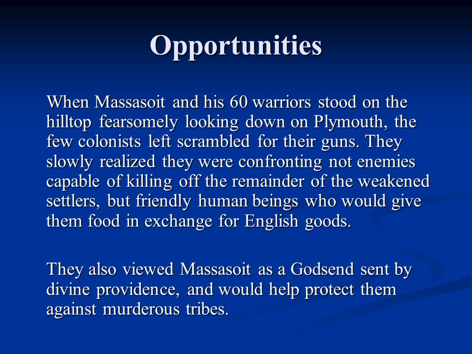 Opportunities When Massasoit and his 60 warriors stood on the hilltop fearsomely looking down on Plymouth, the few colonists left scrambled for their