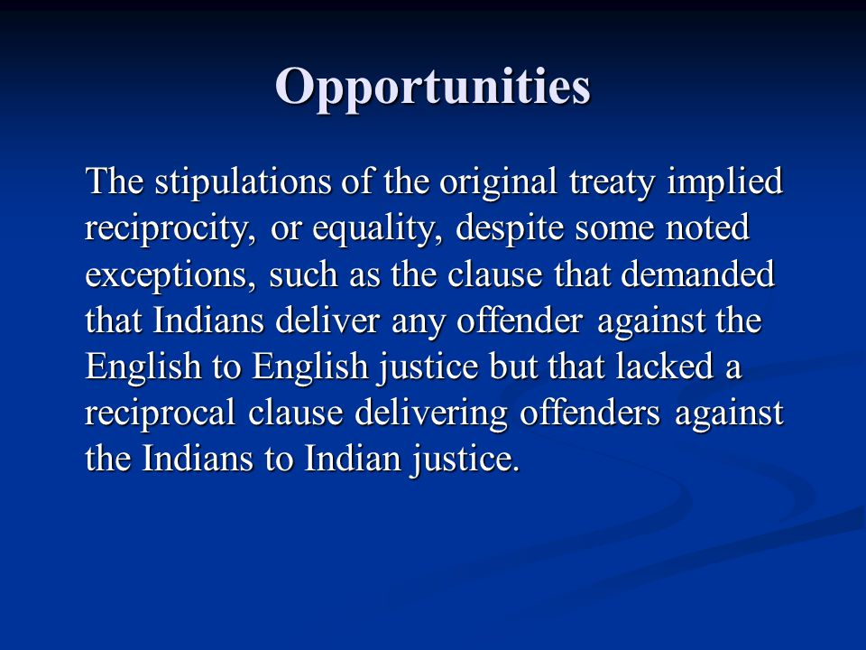 Opportunities The stipulations of the original treaty implied reciprocity, or equality, despite some noted exceptions, such as the clause that demanded that Indians deliver any offender against the English to English justice but that lacked a reciprocal clause delivering offenders against the Indians to Indian justice.