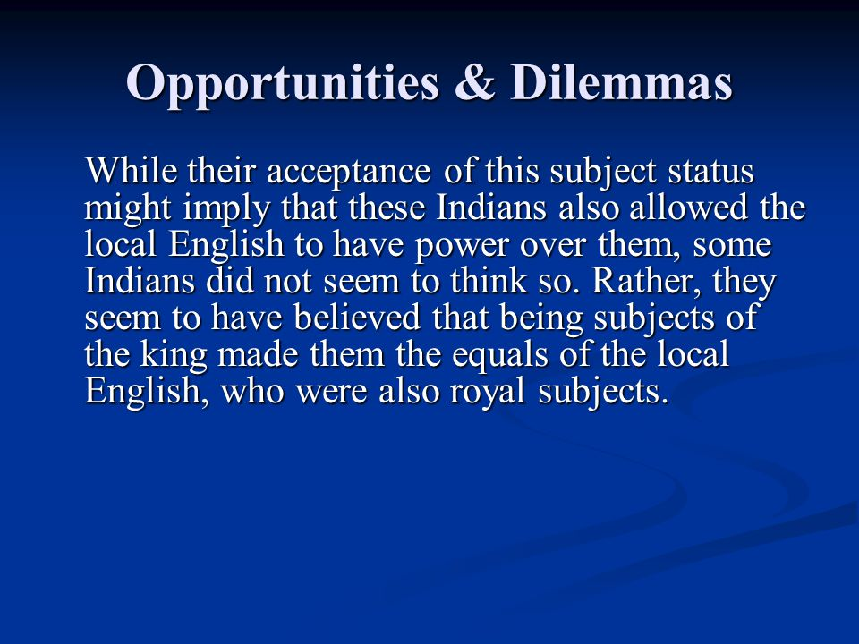 Opportunities & Dilemmas While their acceptance of this subject status might imply that these Indians also allowed the local English to have power over them, some Indians did not seem to think so.