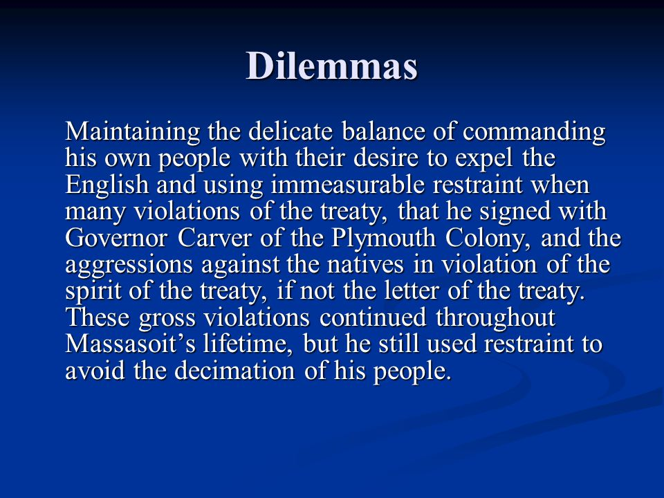 Dilemmas Maintaining the delicate balance of commanding his own people with their desire to expel the English and using immeasurable restraint when many violations of the treaty, that he signed with Governor Carver of the Plymouth Colony, and the aggressions against the natives in violation of the spirit of the treaty, if not the letter of the treaty.