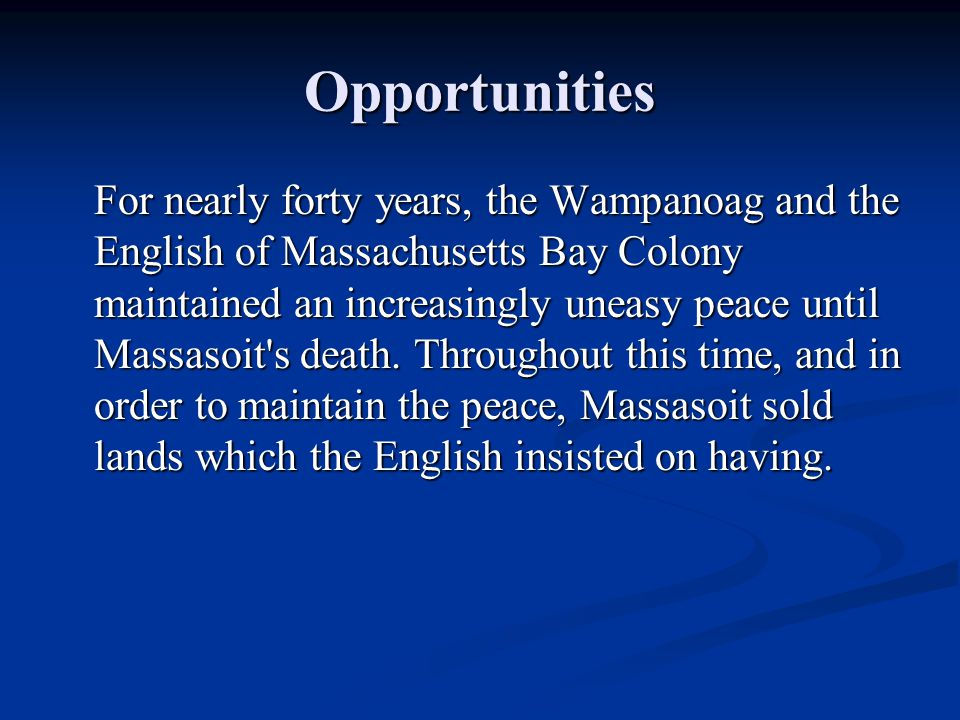 Opportunities For nearly forty years, the Wampanoag and the English of Massachusetts Bay Colony maintained an increasingly uneasy peace until Massasoit s death.
