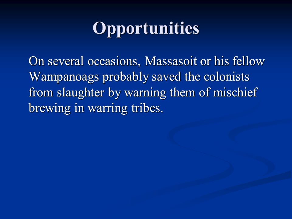 Opportunities On several occasions, Massasoit or his fellow Wampanoags probably saved the colonists from slaughter by warning them of mischief brewing in warring tribes.