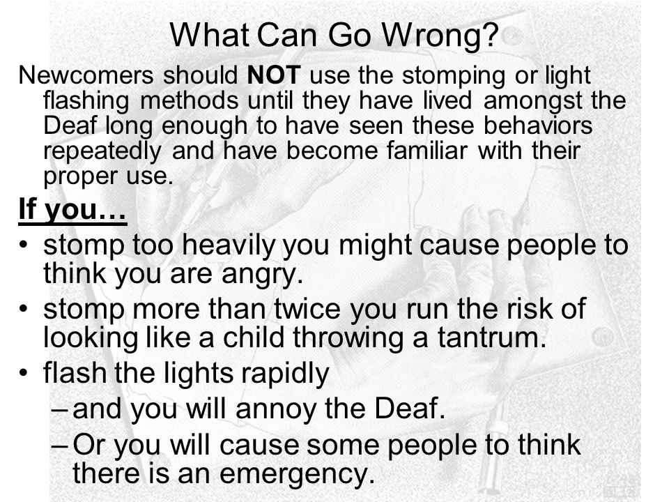 What Can Go Wrong? Newcomers should NOT use the stomping or light flashing methods until they have lived amongst the Deaf long enough to have seen the