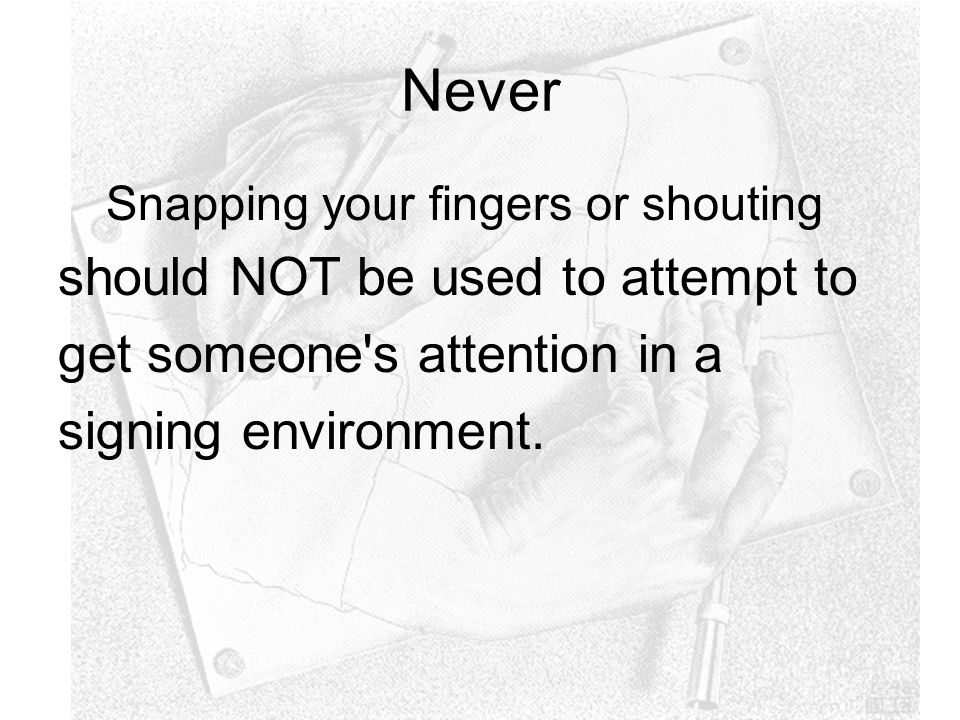 Never Snapping your fingers or shouting should NOT be used to attempt to get someone s attention in a signing environment.
