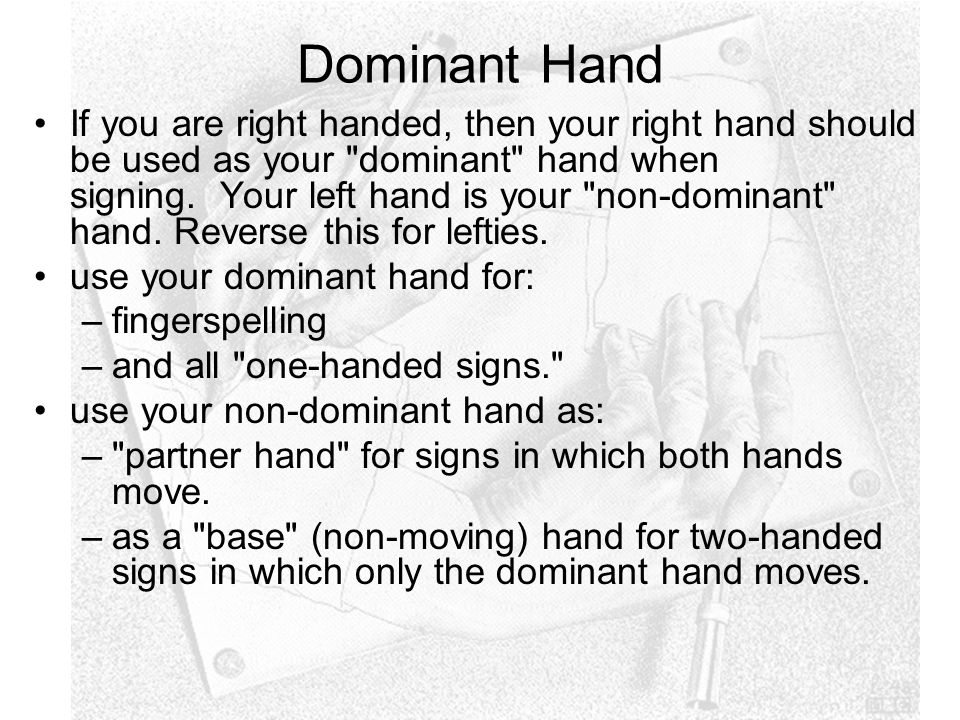 Dominant Hand If you are right handed, then your right hand should be used as your dominant hand when signing.