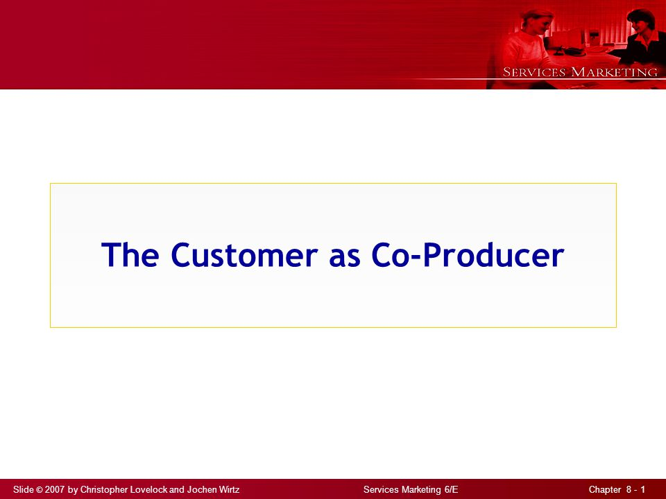Slide © 2007 by Christopher Lovelock and Jochen Wirtz Services Marketing 6/E Chapter 8 - 1 The Customer as Co-Producer