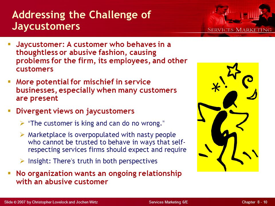 Slide © 2007 by Christopher Lovelock and Jochen Wirtz Services Marketing 6/E Chapter 8 - 10 Addressing the Challenge of Jaycustomers  Jaycustomer: A customer who behaves in a thoughtless or abusive fashion, causing problems for the firm, its employees, and other customers  More potential for mischief in service businesses, especially when many customers are present  Divergent views on jaycustomers  The customer is king and can do no wrong.