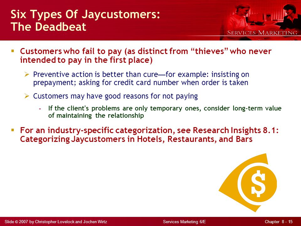 Slide © 2007 by Christopher Lovelock and Jochen Wirtz Services Marketing 6/E Chapter 8 - 15 Six Types Of Jaycustomers: The Deadbeat  Customers who fail to pay (as distinct from thieves who never intended to pay in the first place)  Preventive action is better than cure — for example: insisting on prepayment; asking for credit card number when order is taken  Customers may have good reasons for not paying - If the client s problems are only temporary ones, consider long-term value of maintaining the relationship  For an industry-specific categorization, see Research Insights 8.1: Categorizing Jaycustomers in Hotels, Restaurants, and Bars